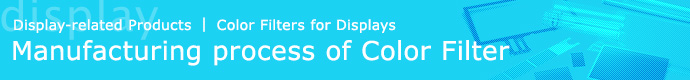 Display-related Products | Color Filters for Displays, Manufacturing process of Color Filter