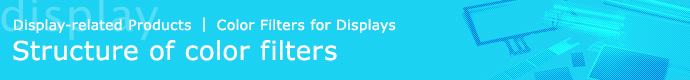 Display-related Products | Color Filters for Displays, Structure of Color Filters