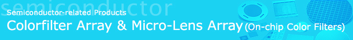 Semiconductor-related Products, Colorfilter Array & Micro-Lens Array (On-chip Color Filters)