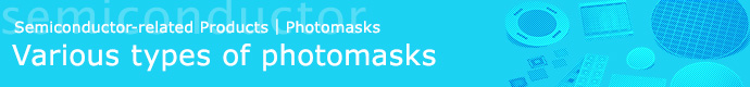 Semiconductor-related Products | Various types of photomasks / Large size Masks