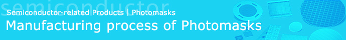 Semiconductor-related Products | Photomasks Manufacturing process of Photomasks